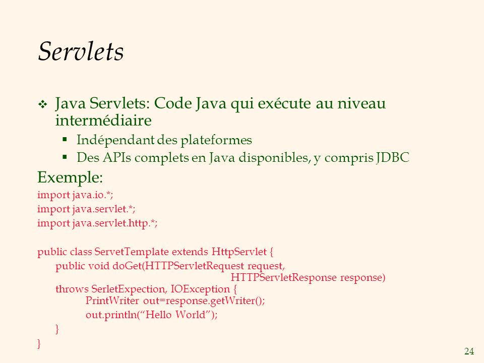 24 Servlets Java Servlets: Code Java qui exécute au niveau intermédiaire Indépendant des plateformes Des APIs complets en Java disponibles, y compris JDBC Exemple: import java.io.*; import java.servlet.*; import java.servlet.http.*; public class ServetTemplate extends HttpServlet { public void doGet(HTTPServletRequest request, HTTPServletResponse response) throws SerletExpection, IOException { PrintWriter out=response.getWriter(); out.println(Hello World); }