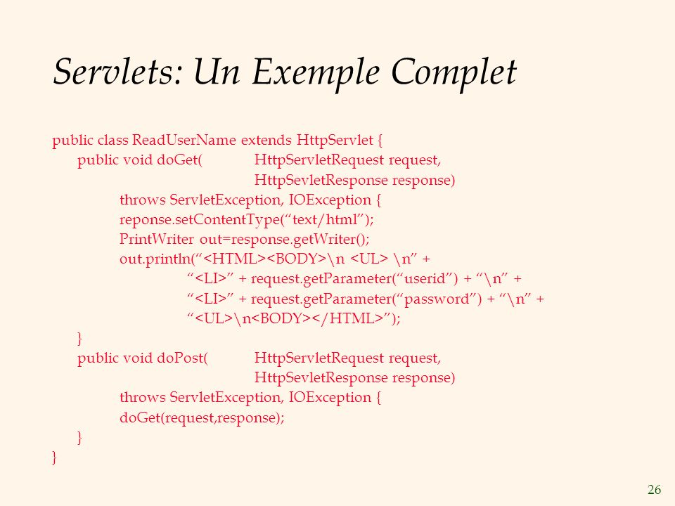 26 Servlets: Un Exemple Complet public class ReadUserName extends HttpServlet { public void doGet(HttpServletRequest request, HttpSevletResponse response) throws ServletException, IOException { reponse.setContentType(text/html); PrintWriter out=response.getWriter(); out.println( \n \n + + request.getParameter(userid) + \n + + request.getParameter(password) + \n + \n ); } public void doPost(HttpServletRequest request, HttpSevletResponse response) throws ServletException, IOException { doGet(request,response); }