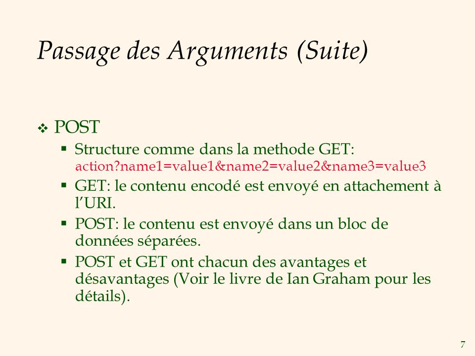 7 Passage des Arguments (Suite) POST Structure comme dans la methode GET: action?name1=value1&name2=value2&name3=value3 GET: le contenu encodé est envoyé en attachement à lURI.