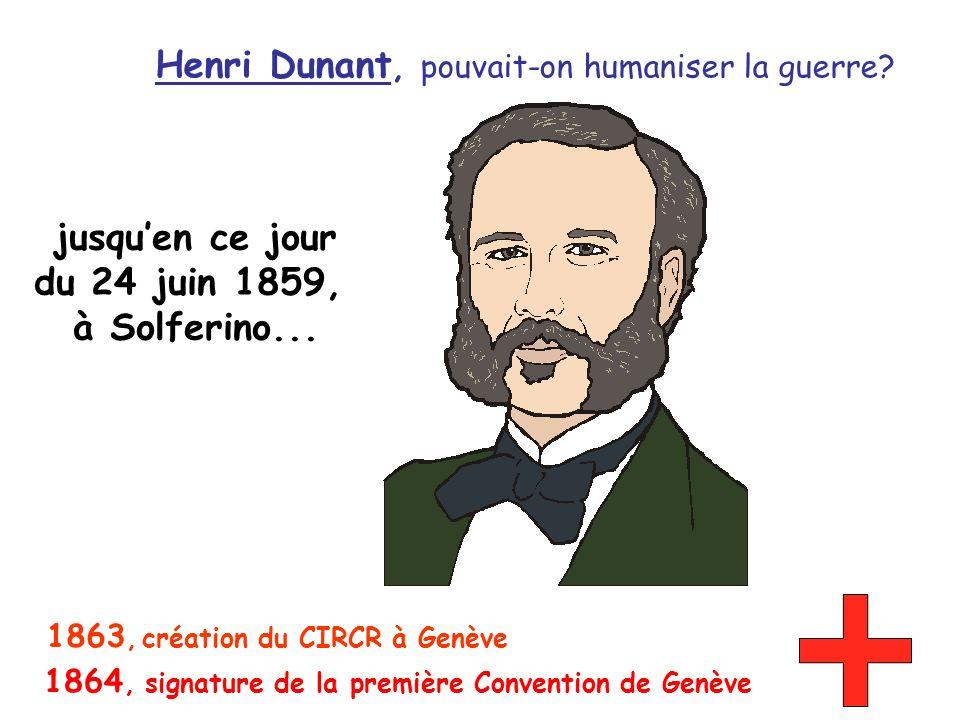 Henri Dunant, pouvait-on humaniser la guerre? jusquen ce jour du 24 juin 1859, à Solferino... 1864, signature de la première Convention de Genève 1863