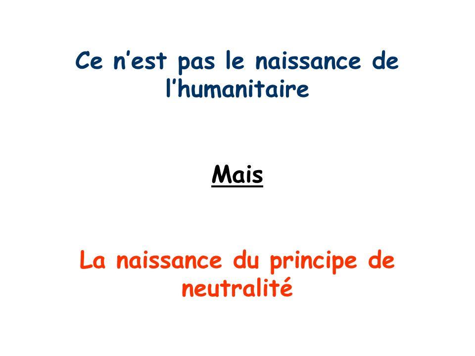 Ce nest pas le naissance de lhumanitaire Mais La naissance du principe de neutralité