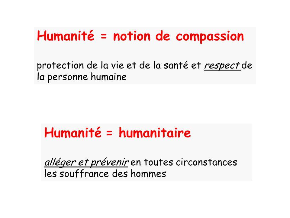 Humanité = humanitaire alléger et prévenir en toutes circonstances les souffrance des hommes Humanité = notion de compassion protection de la vie et d