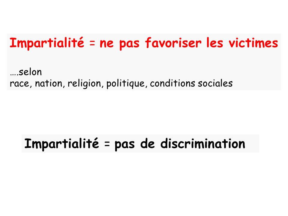 Impartialité = ne pas favoriser les victimes ….selon race, nation, religion, politique, conditions sociales Impartialité = pas de discrimination