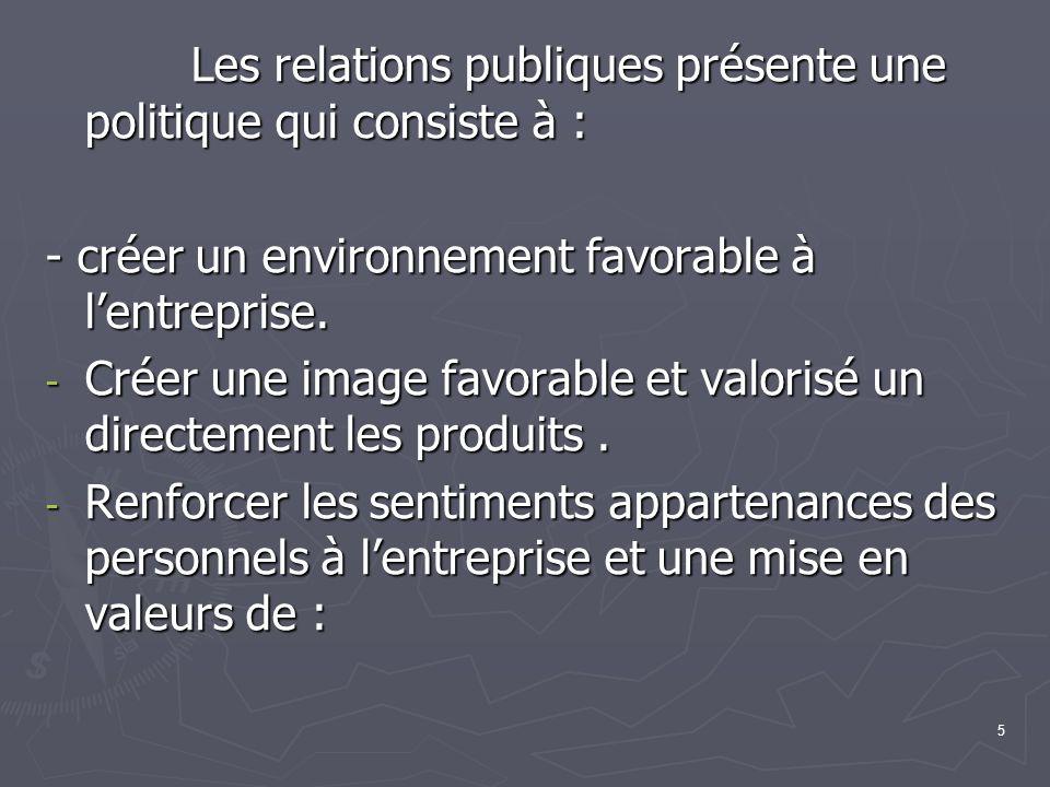 5 Les relations publiques présente une politique qui consiste à : Les relations publiques présente une politique qui consiste à : - créer un environnement favorable à lentreprise.