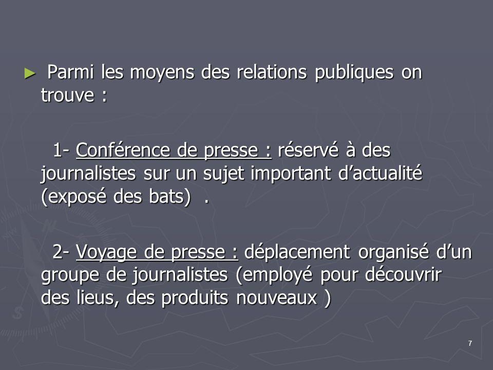 7 Parmi les moyens des relations publiques on trouve : Parmi les moyens des relations publiques on trouve : 1- Conférence de presse : réservé à des journalistes sur un sujet important dactualité (exposé des bats).