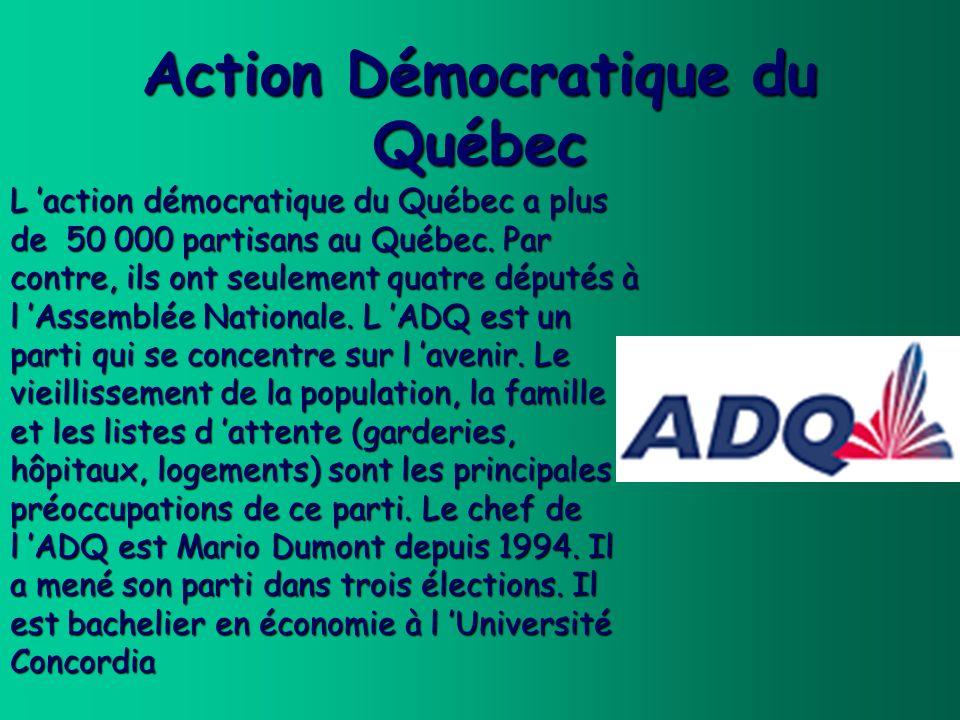 Action Démocratique du Québec L action démocratique du Québec a plus de 50 000 partisans au Québec. Par contre, ils ont seulement quatre députés à l A