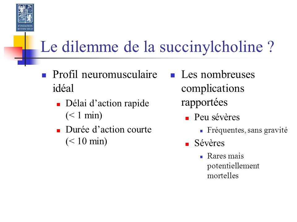 Mode daction de la succinylcholine Parenté structurale avec lacétylcholine Fixation au niveau des deux sous-unités, avec ouverture du récepteur Sortie obligatoire de K+ de la cellule musculaire Dépolarisation initiale mais prolongée pas dégradée par l acétylcholinestérase mais les pseudocholinestérases plasmatiques Contrainte sur la membrane du muscle strié (rhadomyolyse)