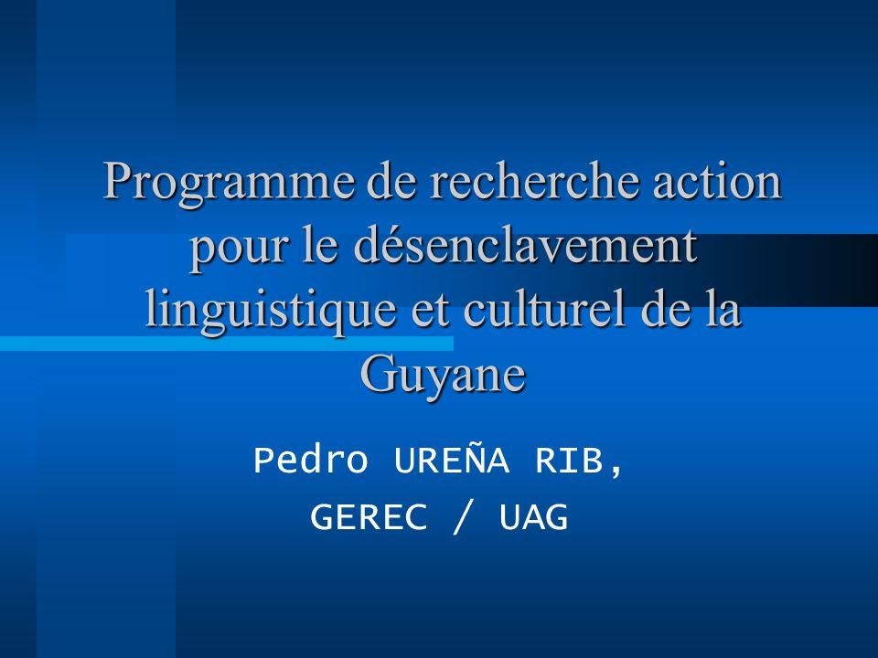 Programme de recherche action pour le désenclavement linguistique et culturel de la Guyane Pedro UREÑA RIB, GEREC / UAG