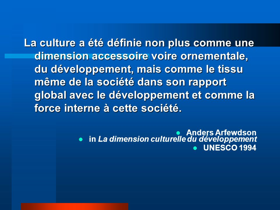 La culture a été définie non plus comme une dimension accessoire voire ornementale, du développement, mais comme le tissu même de la société dans son rapport global avec le développement et comme la force interne à cette société.