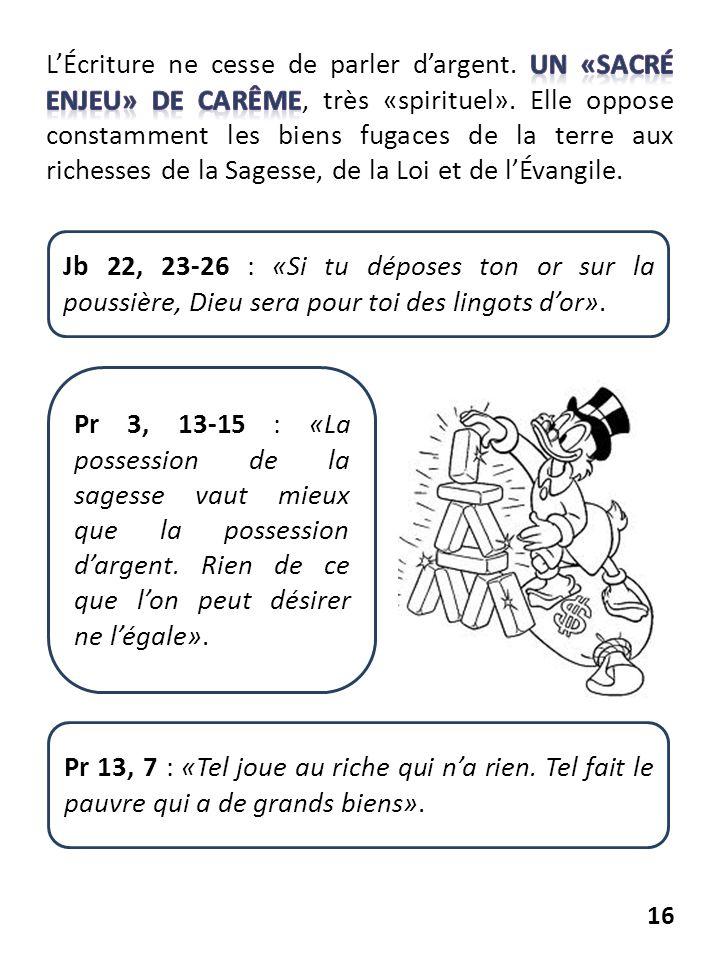 16 Jb 22, 23-26 : «Si tu déposes ton or sur la poussière, Dieu sera pour toi des lingots dor». Pr 3, 13-15 : «La possession de la sagesse vaut mieux q