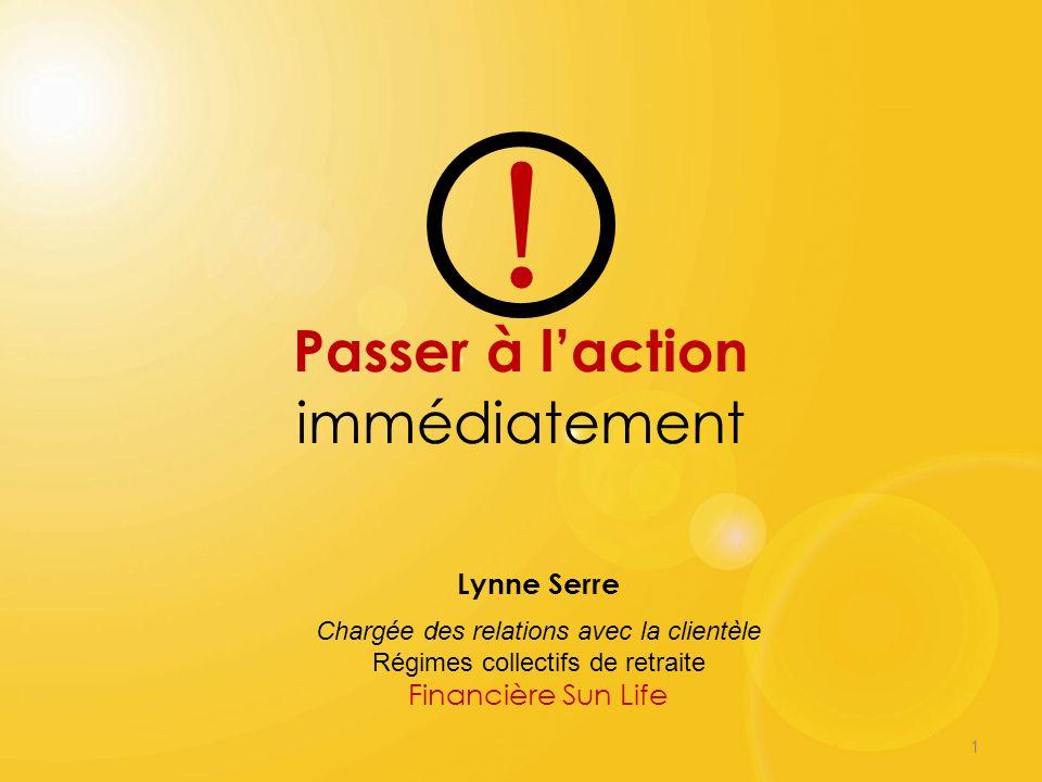1 Passer à laction immédiatement Lynne Serre Chargée des relations avec la clientèle Régimes collectifs de retraite Financière Sun Life !