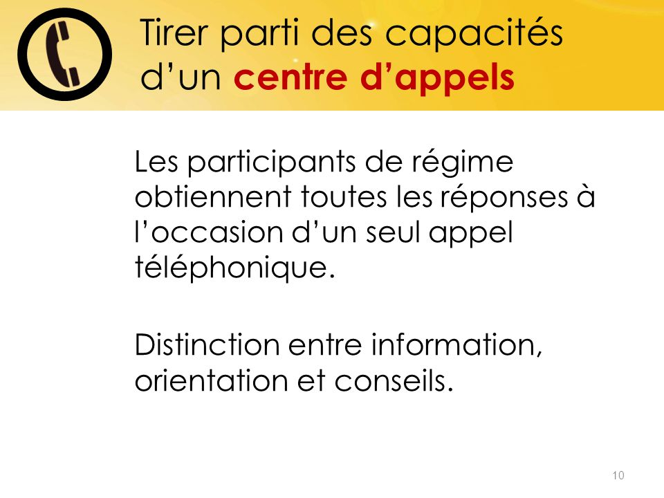 10 Tirer parti des capacités dun centre dappels Les participants de régime obtiennent toutes les réponses à loccasion dun seul appel téléphonique.