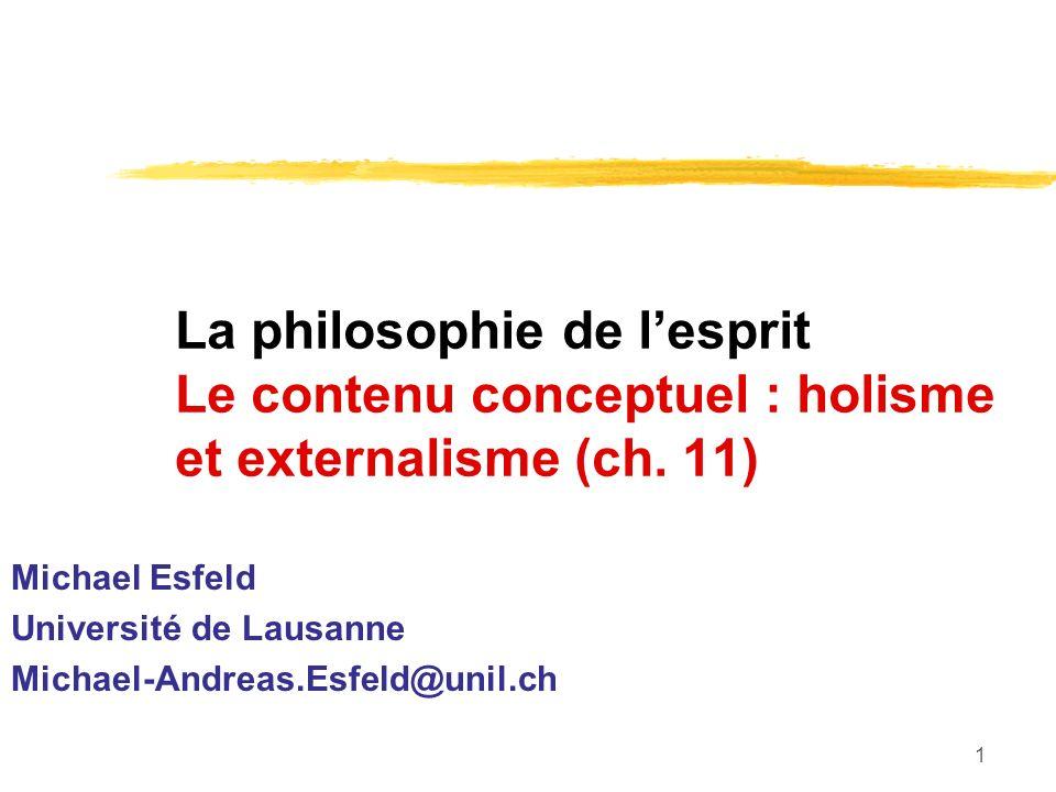 1 La philosophie de lesprit Le contenu conceptuel : holisme et externalisme (ch. 11) Michael Esfeld Université de Lausanne Michael-Andreas.Esfeld@unil