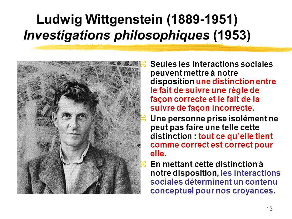 13 Ludwig Wittgenstein (1889-1951) Investigations philosophiques (1953) Seules les interactions sociales peuvent mettre à notre disposition une distin