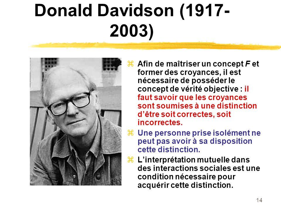 14 Donald Davidson (1917- 2003) Afin de maîtriser un concept F et former des croyances, il est nécessaire de posséder le concept de vérité objective :