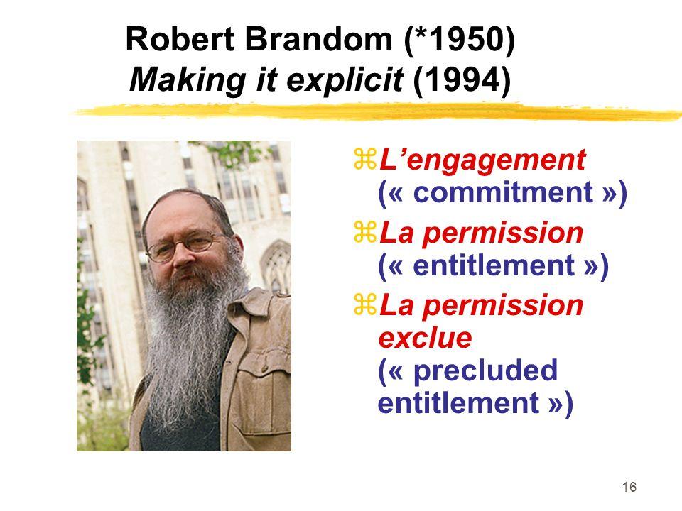 16 Robert Brandom (*1950) Making it explicit (1994) Lengagement (« commitment ») La permission (« entitlement ») La permission exclue (« precluded ent