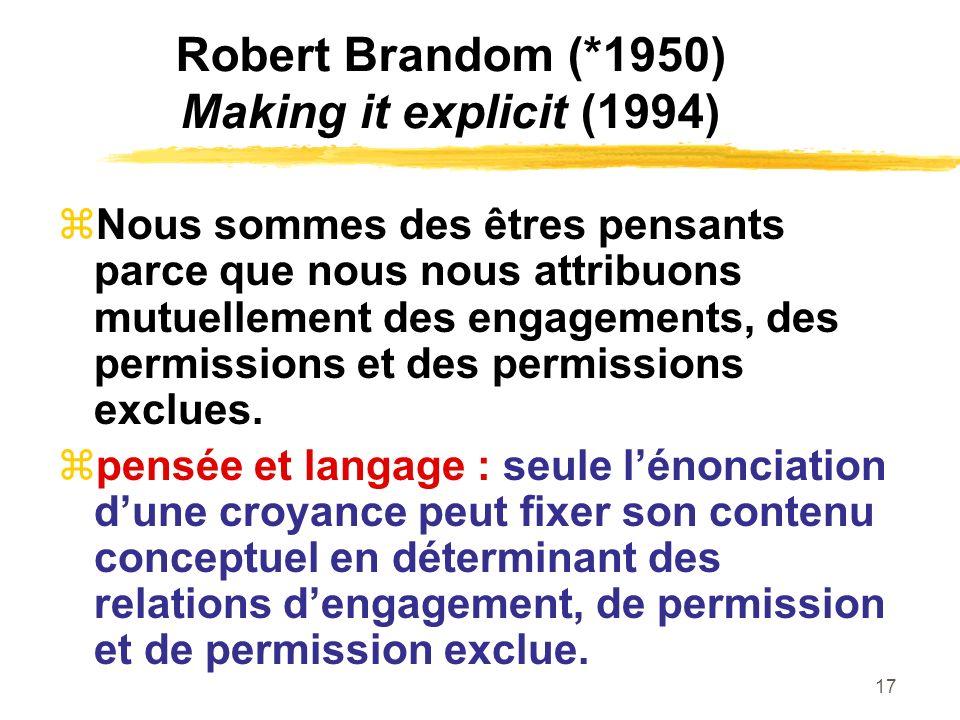 17 Robert Brandom (*1950) Making it explicit (1994) Nous sommes des êtres pensants parce que nous nous attribuons mutuellement des engagements, des pe