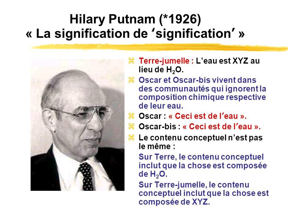 Hilary Putnam (*1926) « La signification de signification » Terre-jumelle : Leau est XYZ au lieu de H 2 O. Oscar et Oscar-bis vivent dans des communau