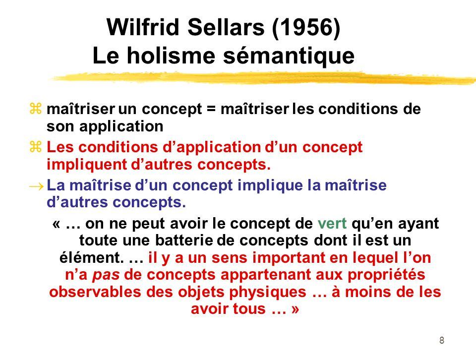8 Wilfrid Sellars (1956) Le holisme sémantique maîtriser un concept = maîtriser les conditions de son application Les conditions dapplication dun conc