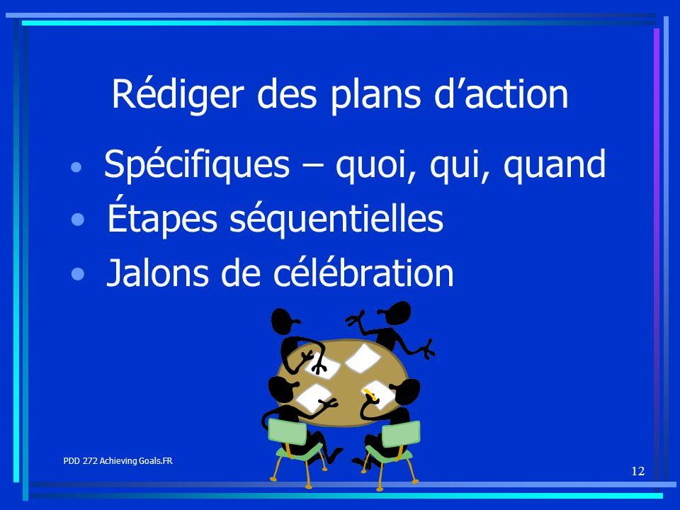 12 Rédiger des plans daction Spécifiques – quoi, qui, quand Étapes séquentielles Jalons de célébration PDD 272 Achieving Goals.FR
