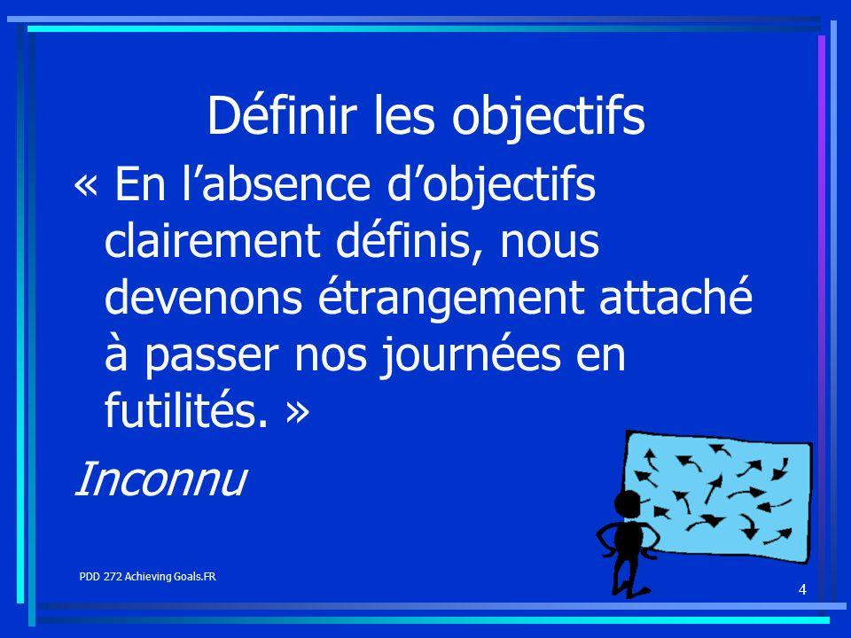 4 Définir les objectifs « En labsence dobjectifs clairement définis, nous devenons étrangement attaché à passer nos journées en futilités. » Inconnu P