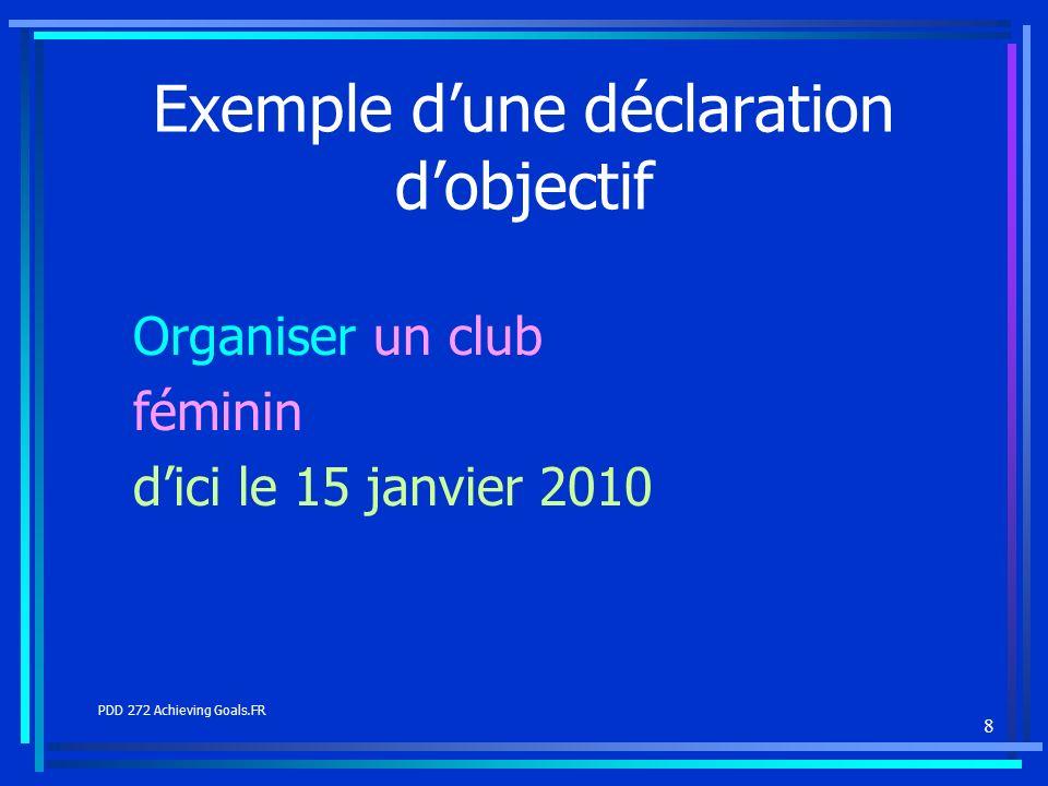 8 Exemple dune déclaration dobjectif Organiser un club féminin dici le 15 janvier 2010 PDD 272 Achieving Goals.FR