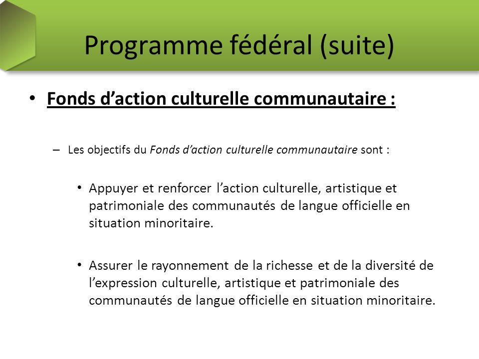 Programme fédéral (suite) Fonds daction culturelle communautaire : – Les objectifs du Fonds daction culturelle communautaire sont : Appuyer et renforcer laction culturelle, artistique et patrimoniale des communautés de langue officielle en situation minoritaire.