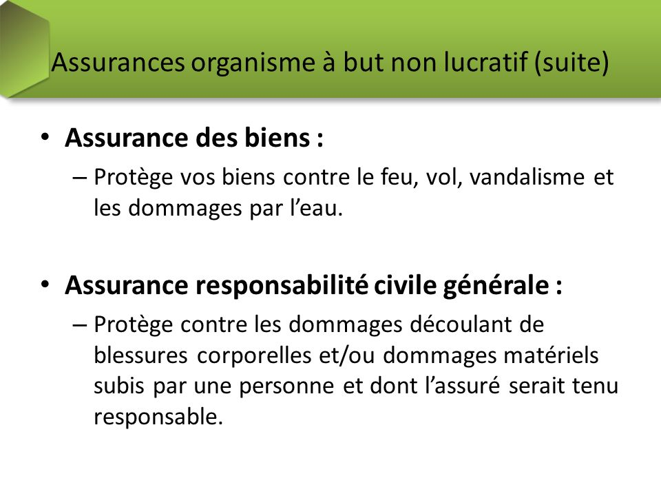 Assurances organisme à but non lucratif (suite) Assurance des biens : – Protège vos biens contre le feu, vol, vandalisme et les dommages par leau. Ass