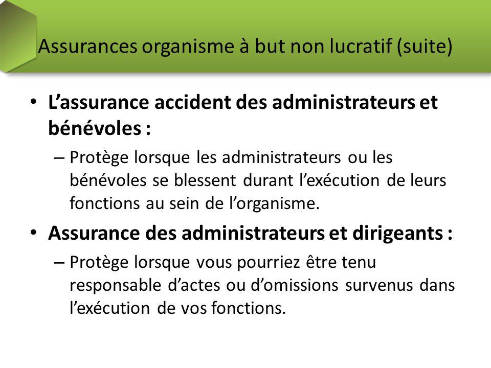 Assurances organisme à but non lucratif (suite) Lassurance accident des administrateurs et bénévoles : – Protège lorsque les administrateurs ou les bé