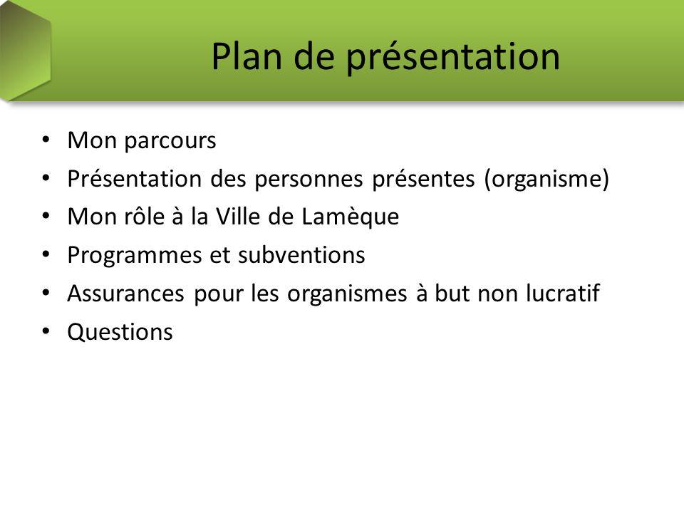 Plan de présentation Mon parcours Présentation des personnes présentes (organisme) Mon rôle à la Ville de Lamèque Programmes et subventions Assurances pour les organismes à but non lucratif Questions