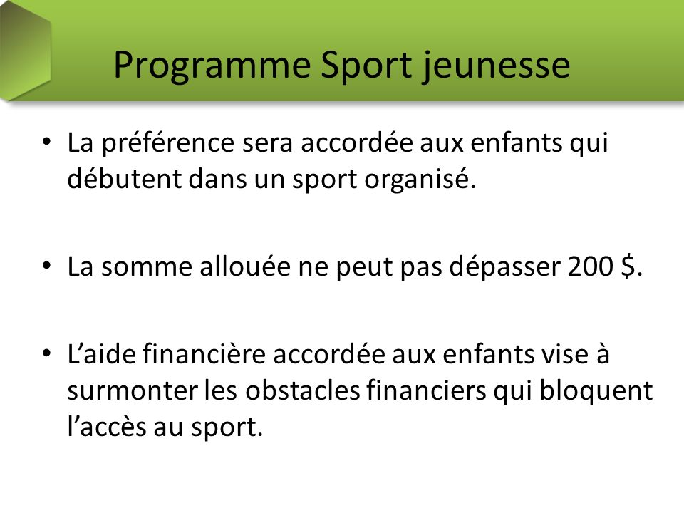 Programme Sport jeunesse La préférence sera accordée aux enfants qui débutent dans un sport organisé. La somme allouée ne peut pas dépasser 200 $. Lai