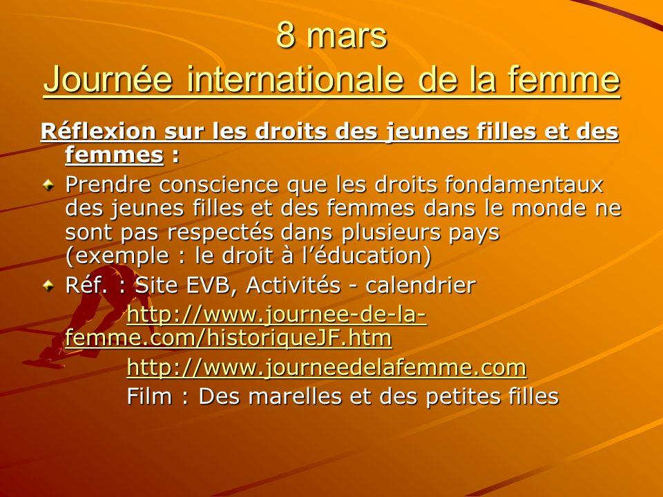 8 mars Journée internationale de la femme Réflexion sur les droits des jeunes filles et des femmes : Prendre conscience que les droits fondamentaux des jeunes filles et des femmes dans le monde ne sont pas respectés dans plusieurs pays (exemple : le droit à léducation) Réf.
