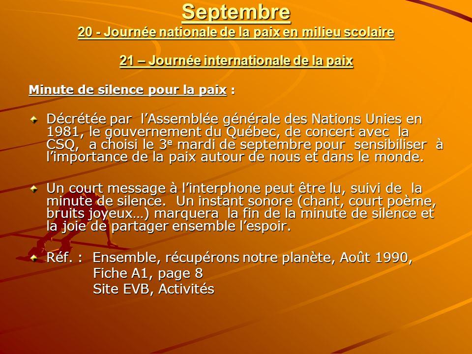 Septembre 20 - Journée nationale de la paix en milieu scolaire 21 – Journée internationale de la paix Minute de silence pour la paix : Décrétée par lAssemblée générale des Nations Unies en 1981, le gouvernement du Québec, de concert avec la CSQ, a choisi le 3 e mardi de septembre pour sensibiliser à limportance de la paix autour de nous et dans le monde.