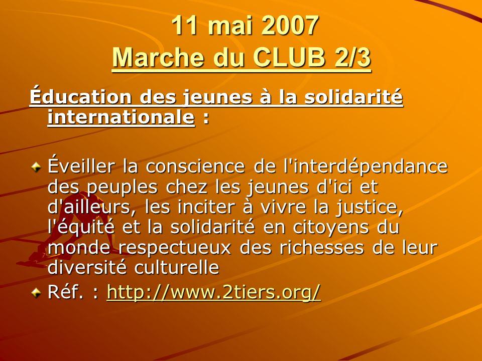 11 mai 2007 Marche du CLUB 2/3 11 mai 2007 Marche du CLUB 2/3 Éducation des jeunes à la solidarité internationale : Éveiller la conscience de l interdépendance des peuples chez les jeunes d ici et d ailleurs, les inciter à vivre la justice, l équité et la solidarité en citoyens du monde respectueux des richesses de leur diversité culturelle Réf.