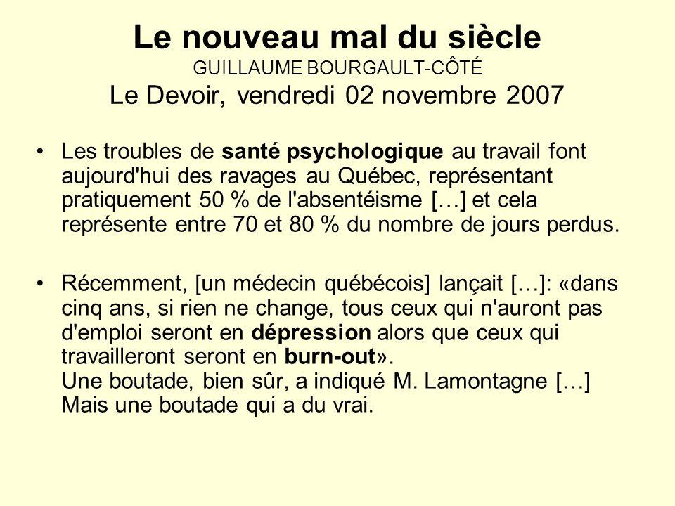 Le nouveau mal du siècle GUILLAUME BOURGAULT-CÔTÉ Le Devoir, vendredi 02 novembre 2007 Les troubles de santé psychologique au travail font aujourd hui des ravages au Québec, représentant pratiquement 50 % de l absentéisme […] et cela représente entre 70 et 80 % du nombre de jours perdus.