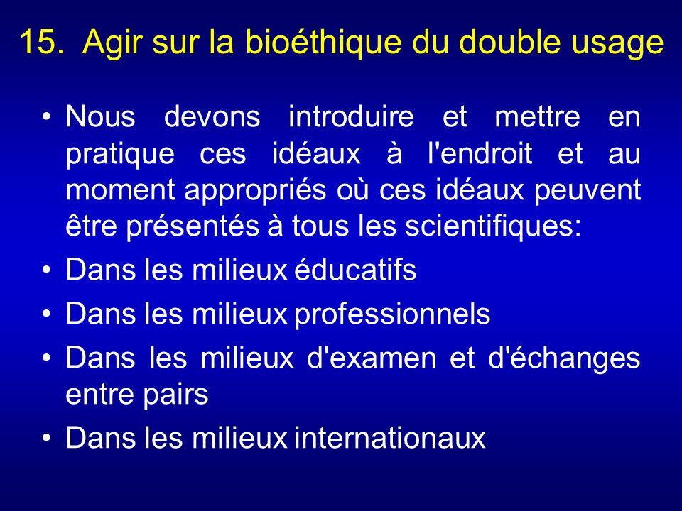 15. Agir sur la bioéthique du double usage Nous devons introduire et mettre en pratique ces idéaux à l'endroit et au moment appropriés où ces idéaux p