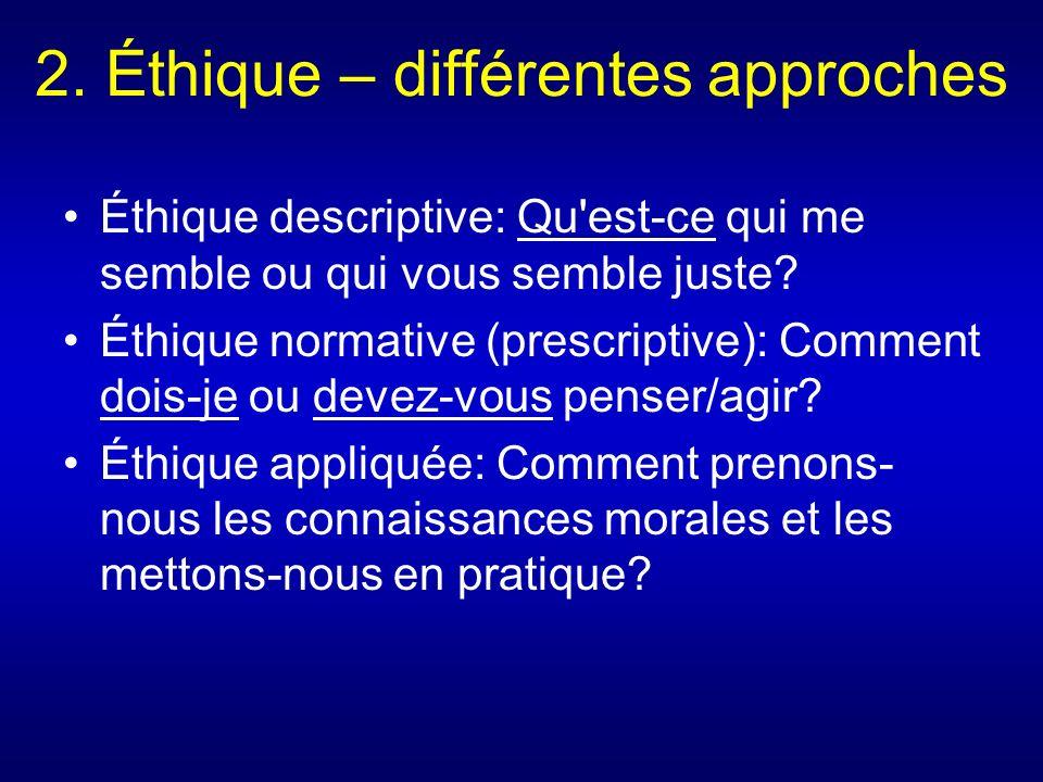 2. Éthique – différentes approches Éthique descriptive: Qu'est-ce qui me semble ou qui vous semble juste? Éthique normative (prescriptive): Comment do