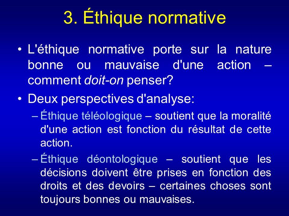 3. Éthique normative L'éthique normative porte sur la nature bonne ou mauvaise d'une action – comment doit-on penser? Deux perspectives d'analyse: –Ét