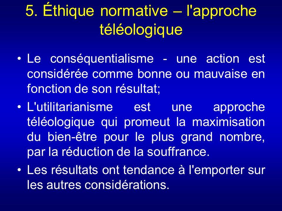 5. Éthique normative – l'approche téléologique Le conséquentialisme - une action est considérée comme bonne ou mauvaise en fonction de son résultat; L