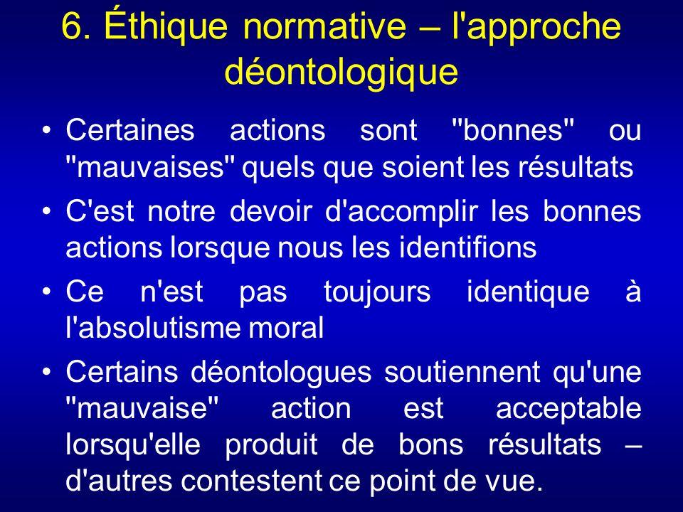 6. Éthique normative – l'approche déontologique Certaines actions sont ''bonnes'' ou ''mauvaises'' quels que soient les résultats C'est notre devoir d