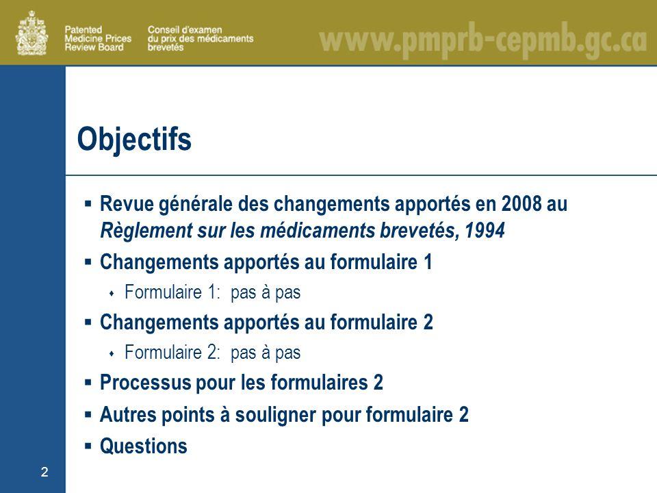 2 Objectifs Revue générale des changements apportés en 2008 au Règlement sur les médicaments brevetés, 1994 Changements apportés au formulaire 1 Formulaire 1: pas à pas Changements apportés au formulaire 2 Formulaire 2: pas à pas Processus pour les formulaires 2 Autres points à souligner pour formulaire 2 Questions