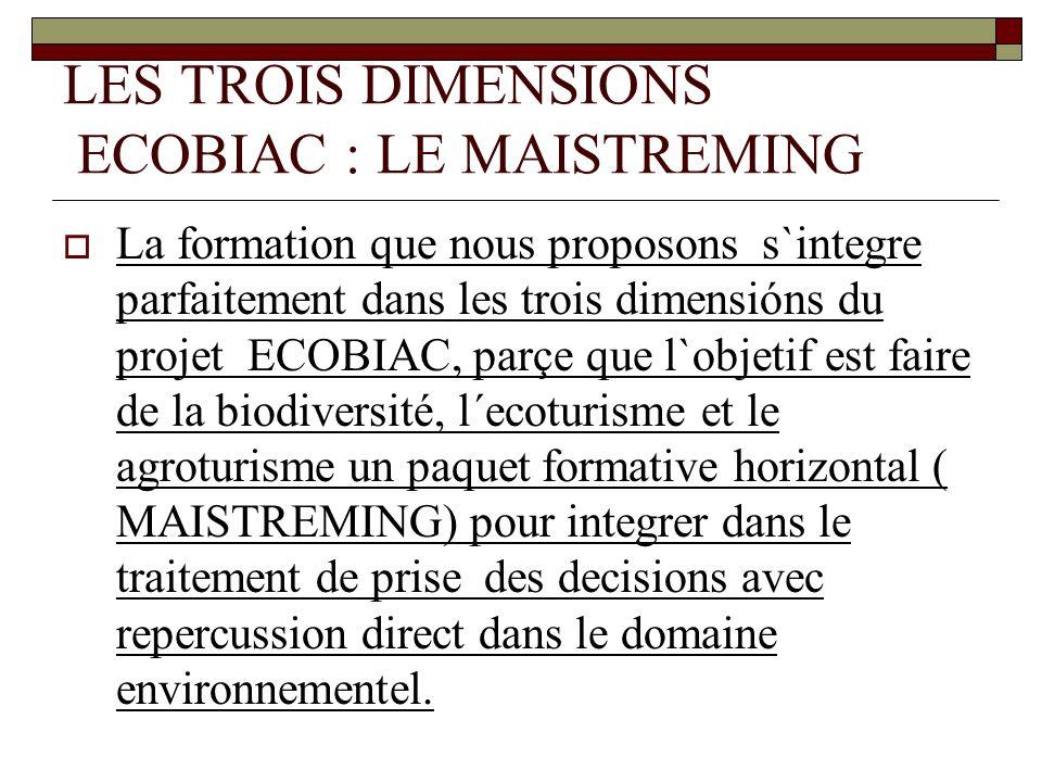 LES TROIS DIMENSIONS ECOBIAC : LE MAISTREMING La formation que nous proposons s`integre parfaitement dans les trois dimensións du projet ECOBIAC, parçe que l`objetif est faire de la biodiversité, l´ecoturisme et le agroturisme un paquet formative horizontal ( MAISTREMING) pour integrer dans le traitement de prise des decisions avec repercussion direct dans le domaine environnementel.