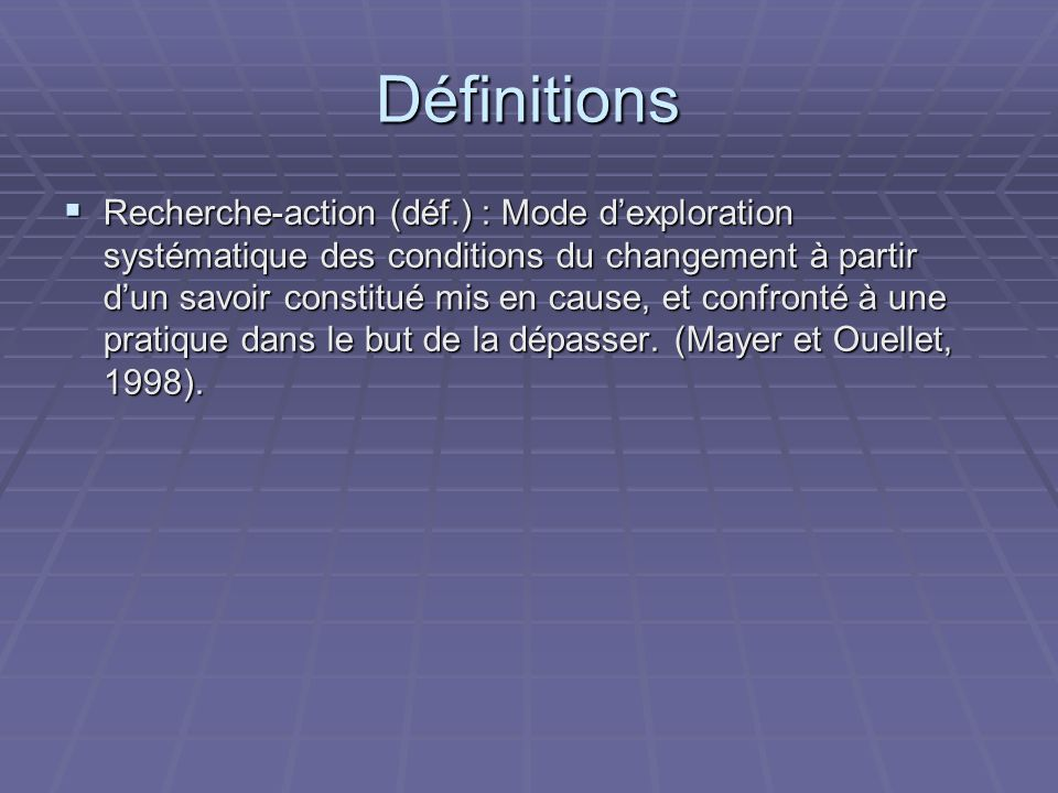 Définitions Recherche-action (déf.) : Mode dexploration systématique des conditions du changement à partir dun savoir constitué mis en cause, et confronté à une pratique dans le but de la dépasser.