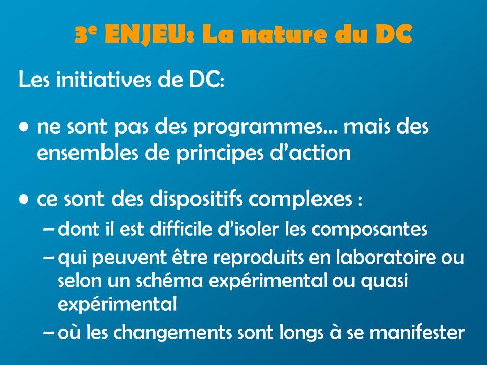 3 e ENJEU: La nature du DC Les initiatives de DC: ne sont pas des programmes… mais des ensembles de principes daction ce sont des dispositifs complexes : – –dont il est difficile disoler les composantes – –qui peuvent être reproduits en laboratoire ou selon un schéma expérimental ou quasi expérimental – –où les changements sont longs à se manifester
