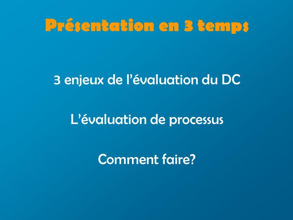 3 enjeux de lévaluation du DC Lévaluation de processus Comment faire? Présentation en 3 temps