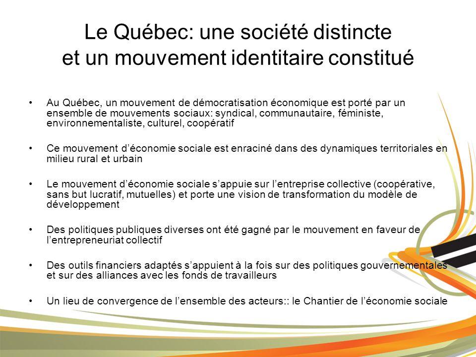 Le Québec: une société distincte et un mouvement identitaire constitué Au Québec, un mouvement de démocratisation économique est porté par un ensemble de mouvements sociaux: syndical, communautaire, féministe, environnementaliste, culturel, coopératif Ce mouvement déconomie sociale est enraciné dans des dynamiques territoriales en milieu rural et urbain Le mouvement déconomie sociale sappuie sur lentreprise collective (coopérative, sans but lucratif, mutuelles) et porte une vision de transformation du modèle de développement Des politiques publiques diverses ont été gagné par le mouvement en faveur de lentrepreneuriat collectif Des outils financiers adaptés sappuient à la fois sur des politiques gouvernementales et sur des alliances avec les fonds de travailleurs Un lieu de convergence de lensemble des acteurs:: le Chantier de léconomie sociale
