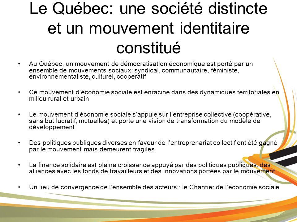 Le Québec: une société distincte et un mouvement identitaire constitué Au Québec, un mouvement de démocratisation économique est porté par un ensemble de mouvements sociaux: syndical, communautaire, féministe, environnementaliste, culturel, coopératif Ce mouvement déconomie sociale est enraciné dans des dynamiques territoriales en milieu rural et urbain Le mouvement déconomie sociale sappuie sur lentreprise collective (coopérative, sans but lucratif, mutuelles) et porte une vision de transformation du modèle de développement Des politiques publiques diverses en faveur de lentreprenariat collectif ont été gagné par le mouvement mais demeurent fragiles La finance solidaire est pleine croissance appuyé par des politiques publiques, des alliances avec les fonds de travailleurs et des innovations portées par le mouvement Un lieu de convergence de lensemble des acteurs:: le Chantier de léconomie sociale