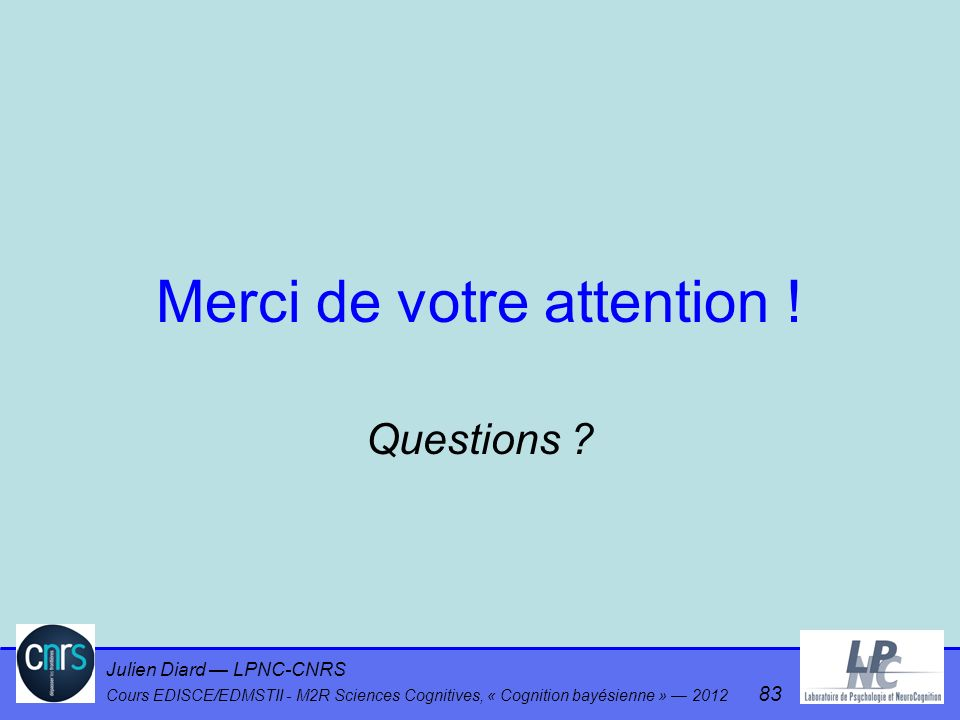 Julien Diard LPNC-CNRS Cours EDISCE/EDMSTII - M2R Sciences Cognitives, « Cognition bayésienne » 2012 83 Merci de votre attention ! Questions ?