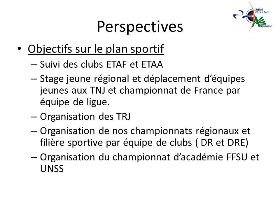 Perspectives Objectifs sur le plan sportif – Suivi des clubs ETAF et ETAA – Stage jeune régional et déplacement déquipes jeunes aux TNJ et championnat de France par équipe de ligue.