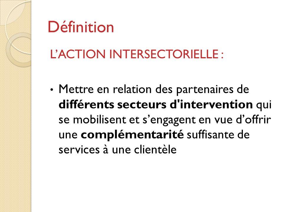 Définition LACTION INTERSECTORIELLE : Mettre en relation des partenaires de différents secteurs d intervention qui se mobilisent et sengagent en vue doffrir une complémentarité suffisante de services à une clientèle